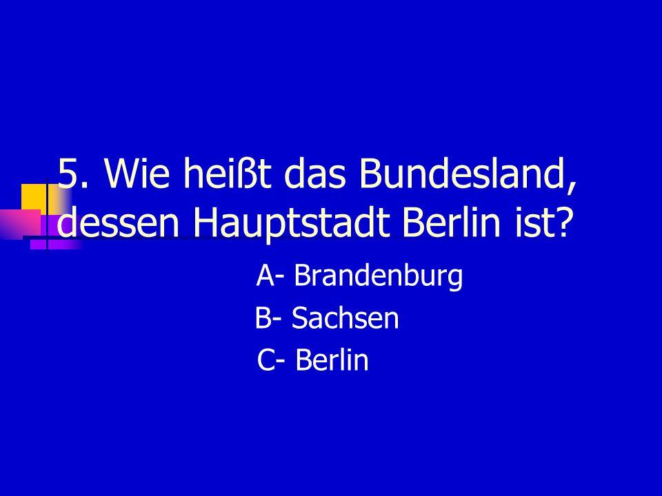 5. Wie heißt das Bundesland, dessen Hauptstadt Berlin ist? A- Brandenburg B- Sachsen C- Berlin