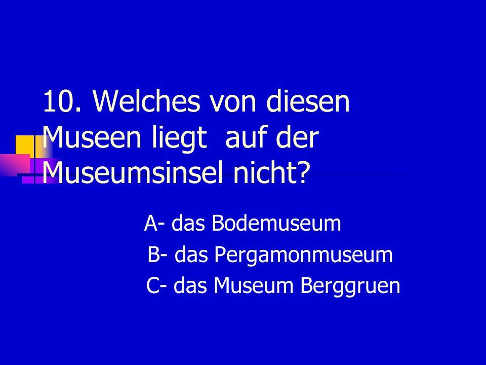 10.Welches von diesen Museen liegt auf der Museumsinsel nicht.