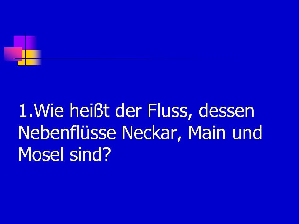 1.Wie heißt der Fluss, dessen Nebenflüsse Neckar, Main und Mosel sind?