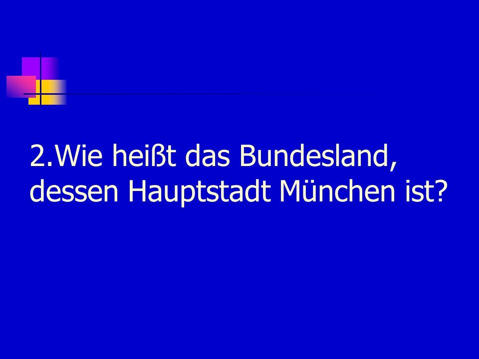 2.Wie heißt das Bundesland, dessen Hauptstadt München ist?