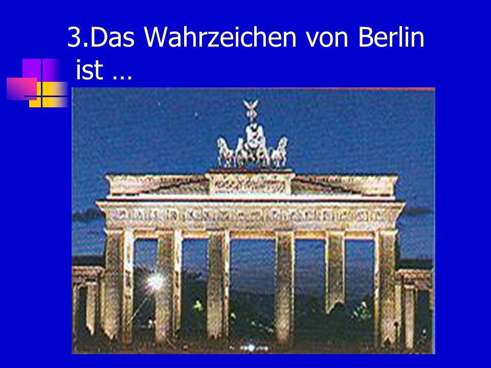 3.Das Wahrzeichen von Berlin ist …