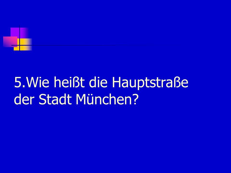 5.Wie heißt die Hauptstraße der Stadt München?