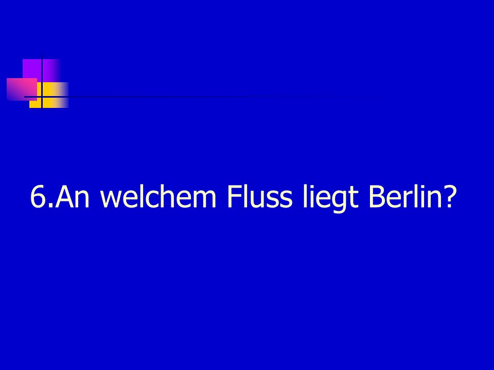 6.An welchem Fluss liegt Berlin?