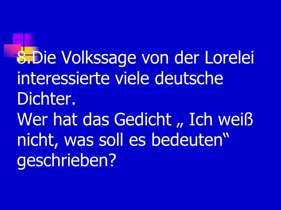 8.Die Volkssage von der Lorelei interessierte viele deutsche Dichter.