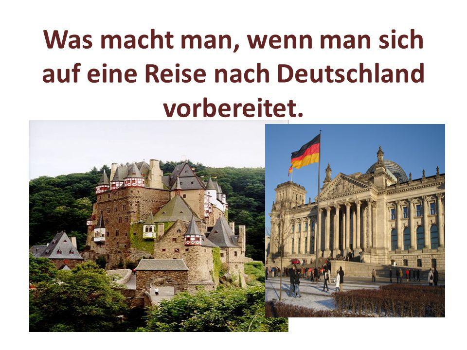 Was macht man, wenn man sich auf eine Reise nach Deutschland vorbereitet.