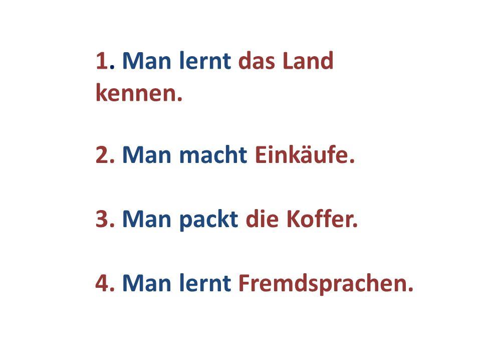 1. Man lernt das Land kennen. 2. Man macht Einkäufe. 3. Man packt die Koffer. 4. Man lernt Fremdsprachen.
