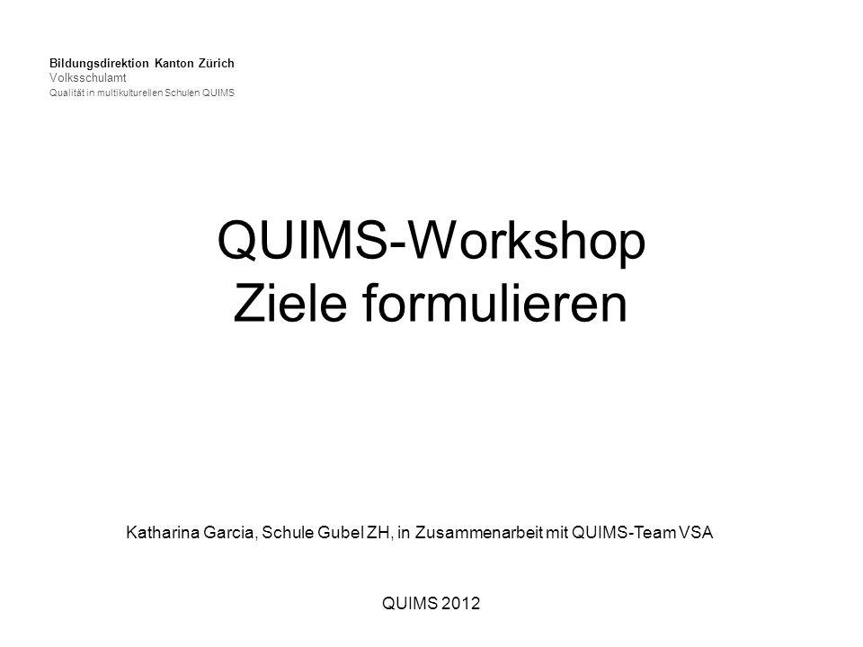 QUIMS 2012 QUIMS-Workshop Ziele formulieren Bildungsdirektion Kanton Zürich Volksschulamt Qualität in multikulturellen Schulen QUIMS Katharina Garcia, Schule Gubel ZH, in Zusammenarbeit mit QUIMS-Team VSA