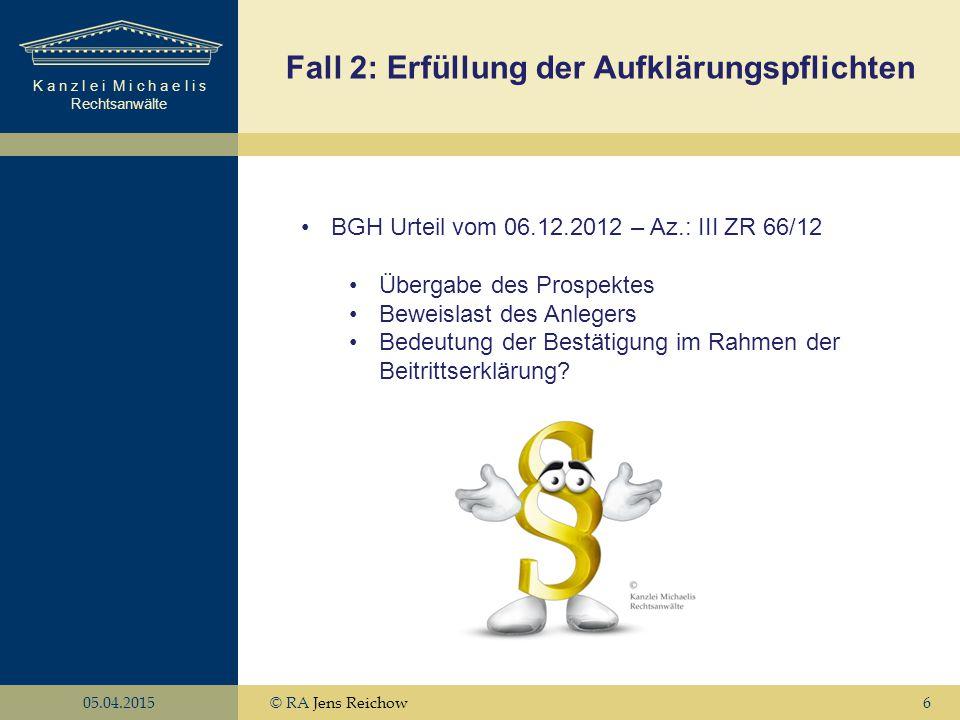 K a n z l e i M i c h a e l i s Rechtsanwälte 05.04.2015© RA Jens Reichow6 Fall 2: Erfüllung der Aufklärungspflichten BGH Urteil vom 06.12.2012 – Az.: