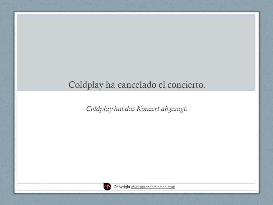 Coldplay ha cancelado el concierto. Coldplay hat das Konzert abgesagt.