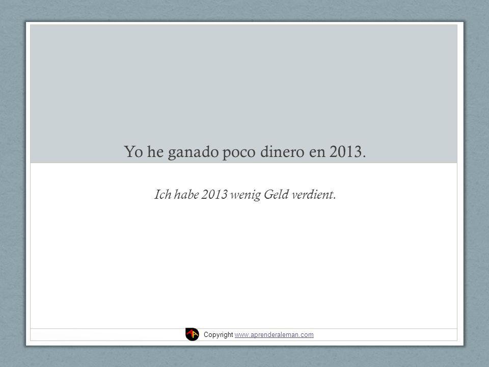 Yo he ganado poco dinero en 2013. Ich habe 2013 wenig Geld verdient.