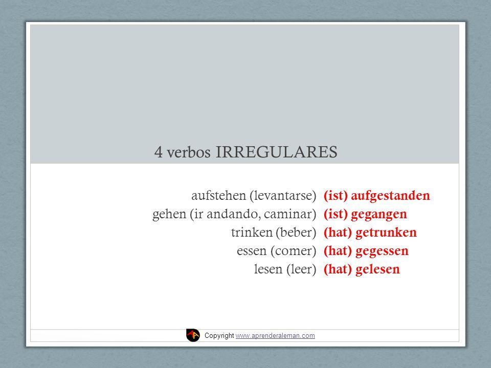 4 verbos IRREGULARES aufstehen (levantarse) gehen (ir andando, caminar) trinken (beber) essen (comer) lesen (leer) (ist) aufgestanden (ist) gegangen (hat) getrunken (hat) gegessen (hat) gelesen Copyright www.aprenderaleman.comwww.aprenderaleman.com