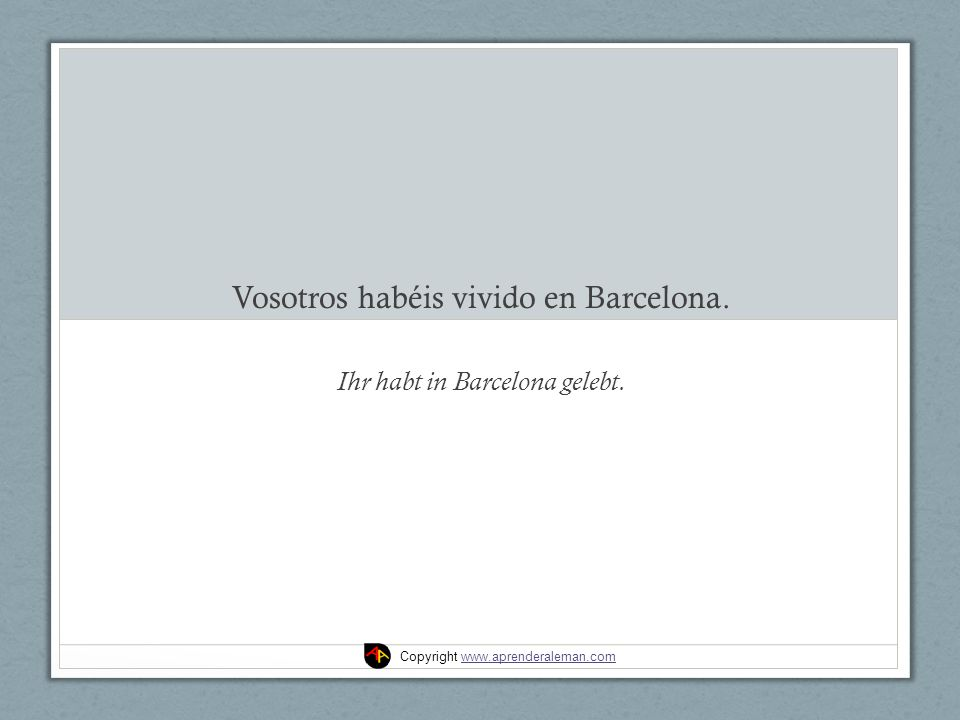 Vosotros habéis vivido en Barcelona. Ihr habt in Barcelona gelebt. Copyright www.aprenderaleman.comwww.aprenderaleman.com