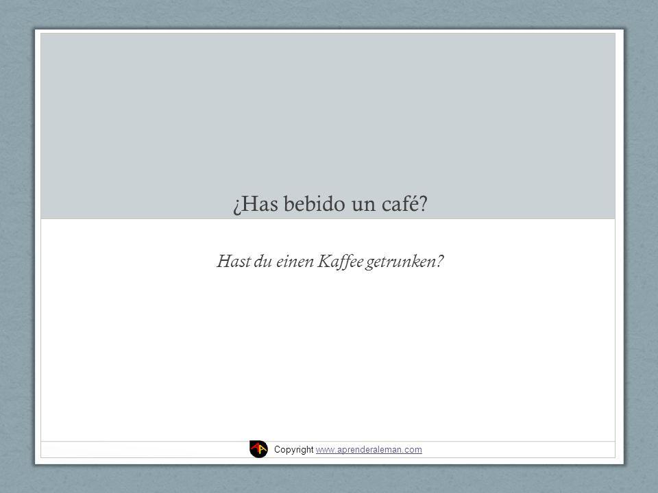 ¿Has bebido un café? Hast du einen Kaffee getrunken? Copyright www.aprenderaleman.comwww.aprenderaleman.com