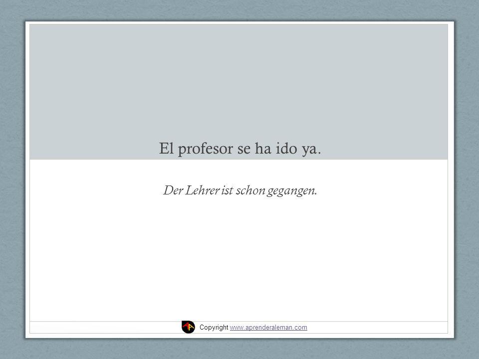 El profesor se ha ido ya. Der Lehrer ist schon gegangen. Copyright www.aprenderaleman.comwww.aprenderaleman.com