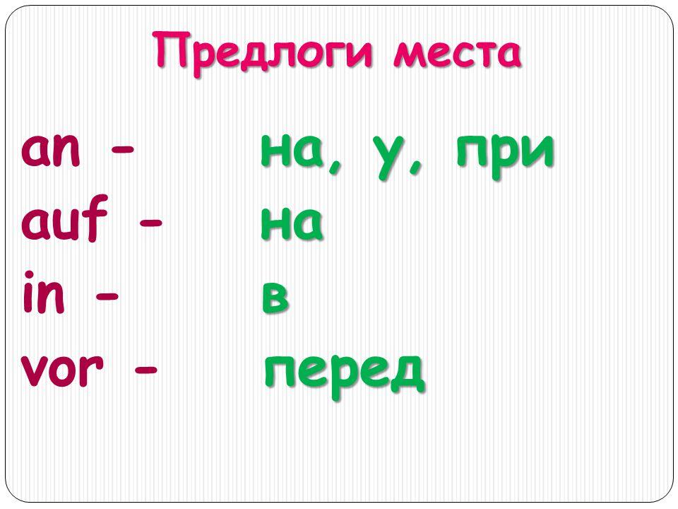 Предлоги места an - auf - in - vor - на, у, при навперед