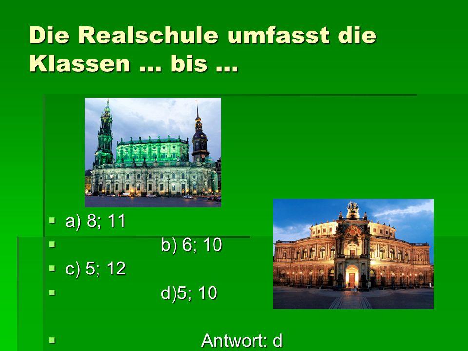 Die Realschule umfasst die Klassen … bis … aaaa) 8; 11  b ) 6; 10 cccc) 5; 12  d )5; 10  A ntwort: d