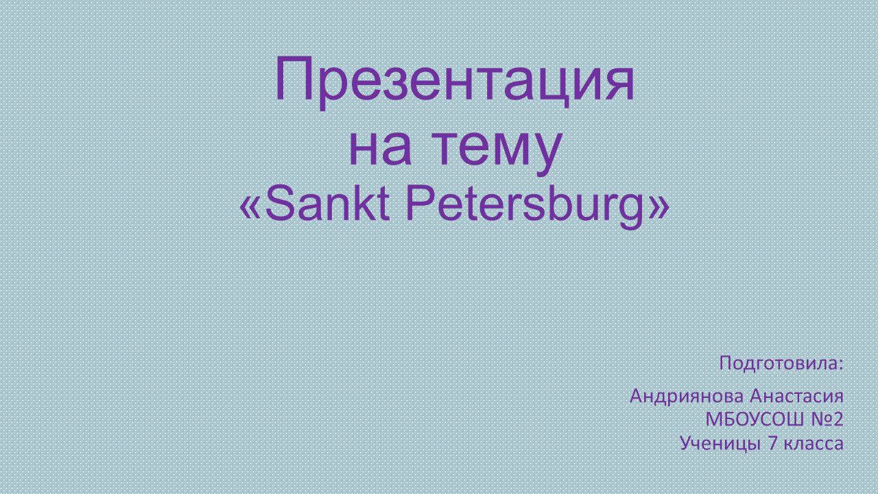 Презентация на тему «Sankt Petersburg» Подготовила: Андриянова Анастасия МБОУСОШ №2 Ученицы 7 класса