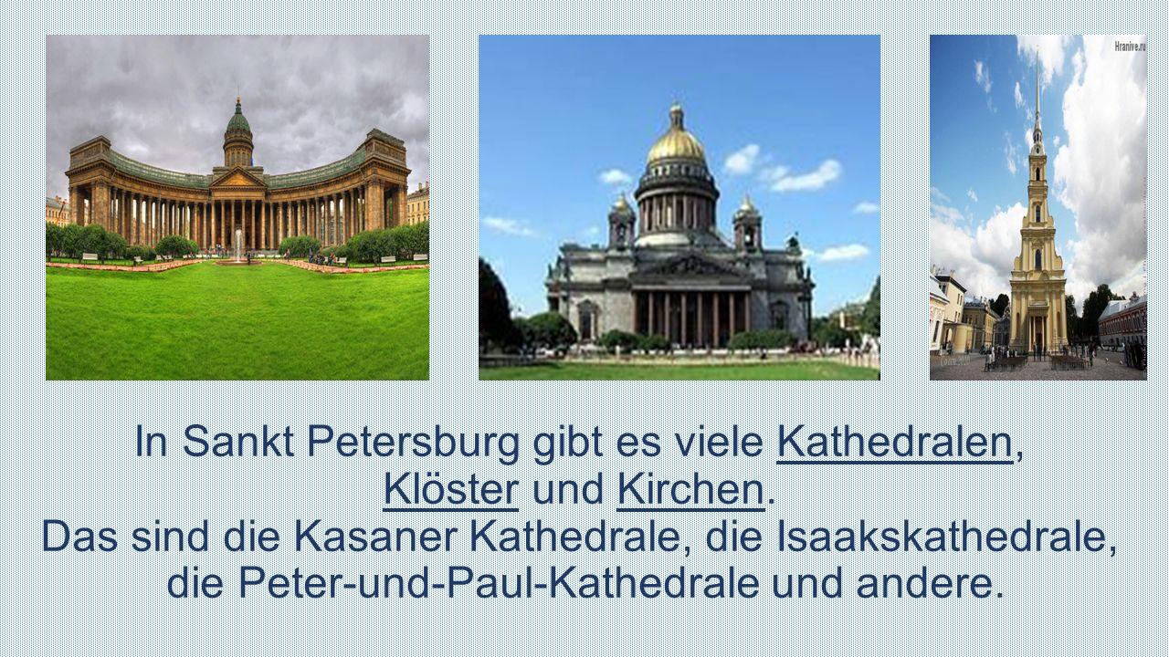 In Sankt Petersburg gibt es viele Kathedralen, Klöster und Kirchen. Das sind die Kasaner Kathedrale, die Isaakskathedrale, die Peter-und-Paul-Kathedra