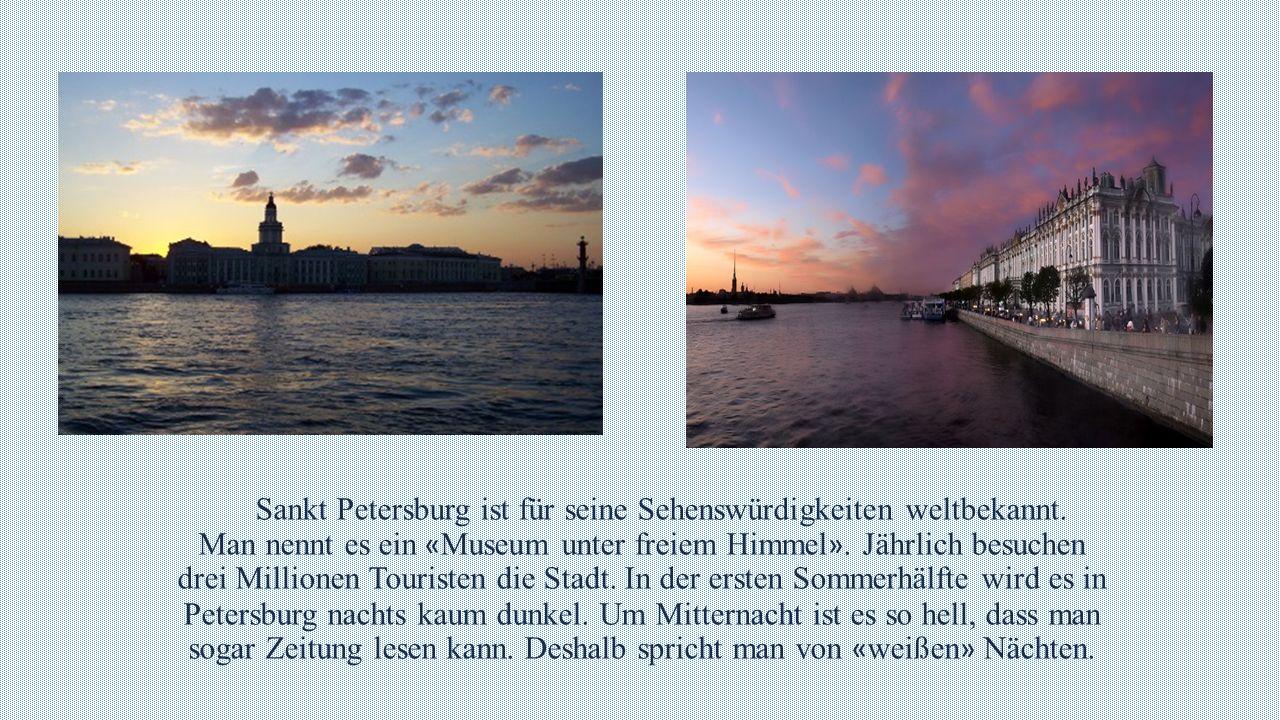 Sankt Petersburg ist für seine Sehenswürdigkeiten weltbekannt. Man nennt es ein « Museum unter freiem Himmel ». Jährlich besuchen drei Millionen Touri