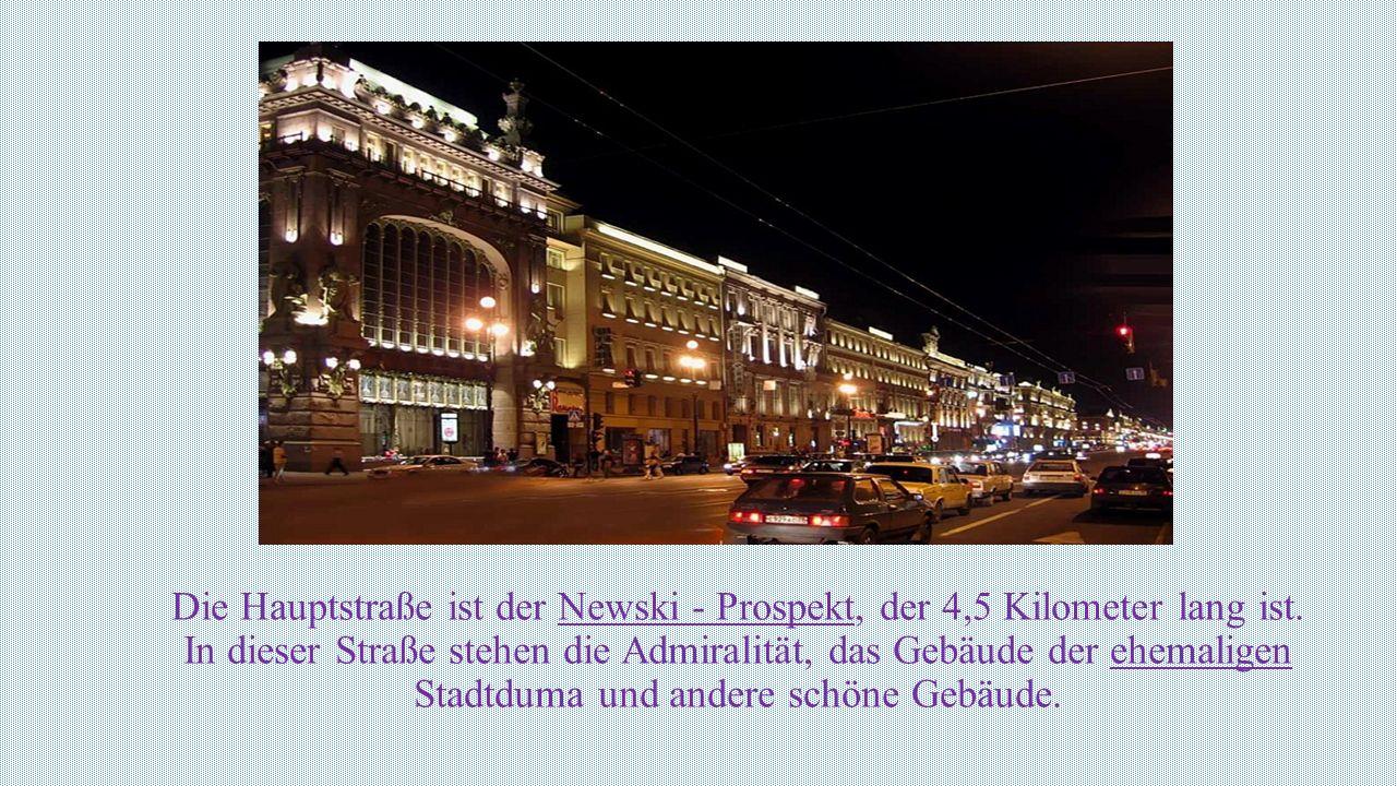 Die Hauptstraße ist der Newski - Prospekt, der 4,5 Kilometer lang ist. In dieser Straße stehen die Admiralität, das Gebäude der ehemaligen Stadtduma u