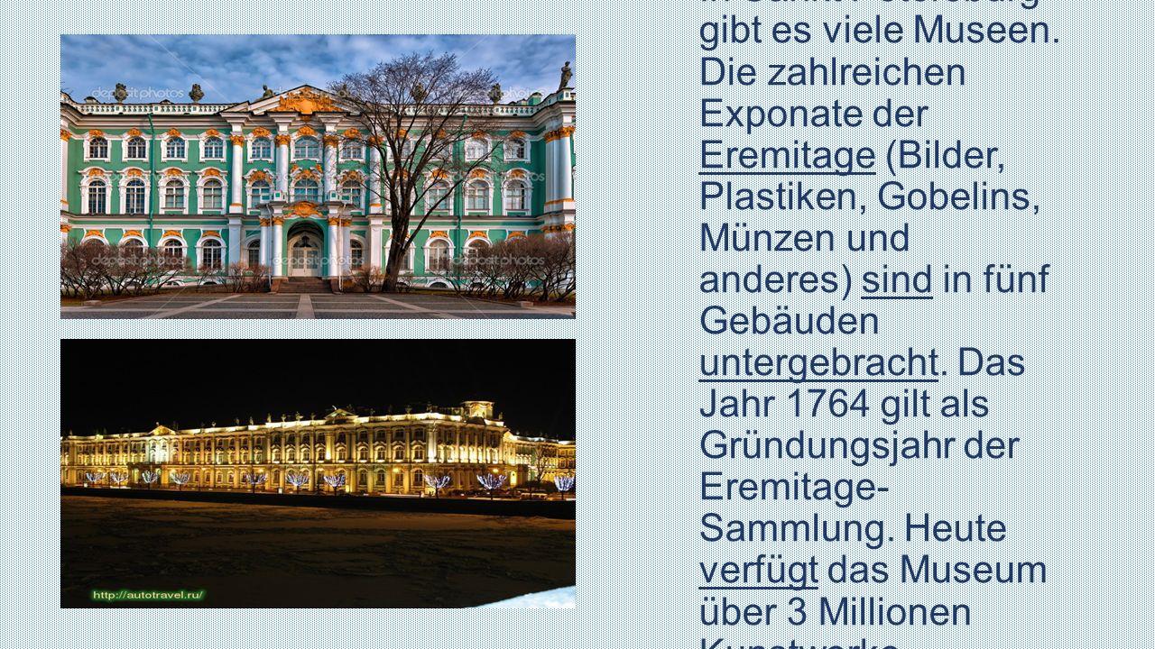 In Sankt Petersburg gibt es viele Museen. Die zahlreichen Exponate der Eremitage (Bilder, Plastiken, Gobelins, Münzen und anderes) sind in fünf Gebäud