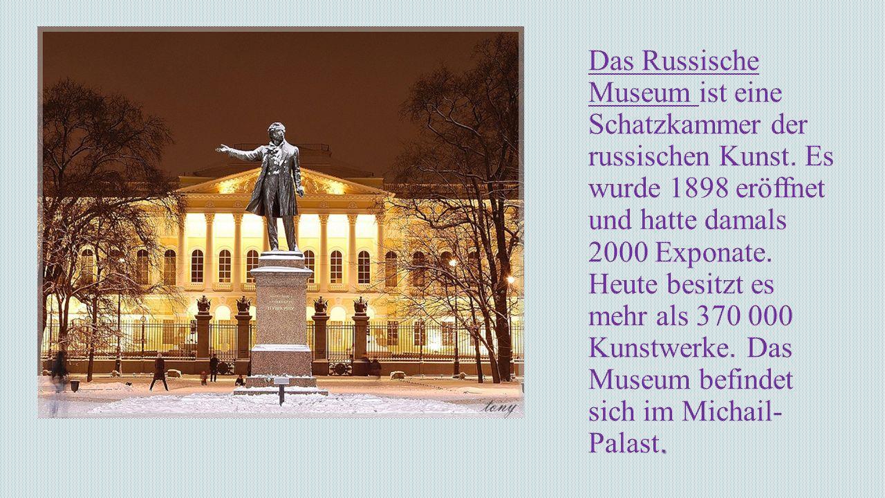 . Das Russische Museum ist eine Schatzkammer der russischen Kunst. Es wurde 1898 eröffnet und hatte damals 2000 Exponate. Heute besitzt es mehr als 37