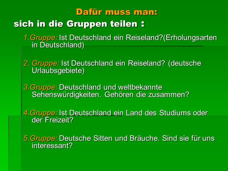 Dafür muss man: sich in die Gruppen teilen : Dafür muss man: sich in die Gruppen teilen : 1.Gruppe: Ist Deutschland ein Reiseland?(Erholungsarten in Deutschland) 2.