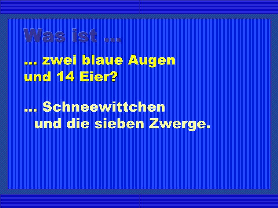 ... ?... zwei blaue Augen und 14 Eier?...... Schneewittchen und die sieben Zwerge.