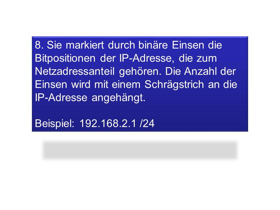 8. Sie markiert durch binäre Einsen die Bitpositionen der IP-Adresse, die zum Netzadressanteil gehören. Die Anzahl der Einsen wird mit einem Schrägstr