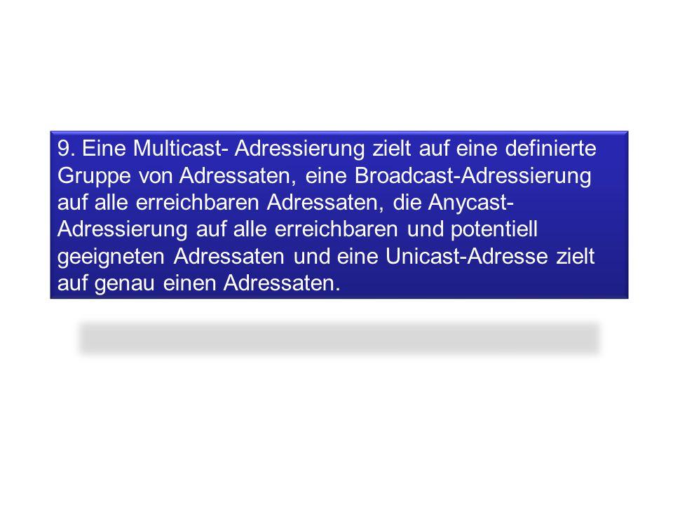 9. Eine Multicast- Adressierung zielt auf eine definierte Gruppe von Adressaten, eine Broadcast-Adressierung auf alle erreichbaren Adressaten, die Any
