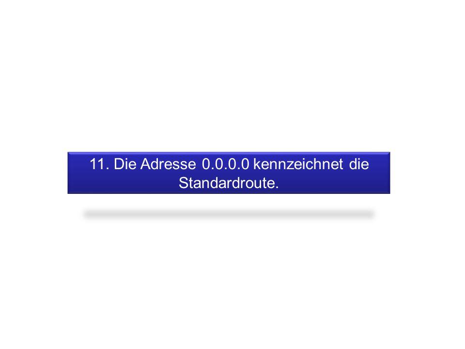 11. Die Adresse 0.0.0.0 kennzeichnet die Standardroute.
