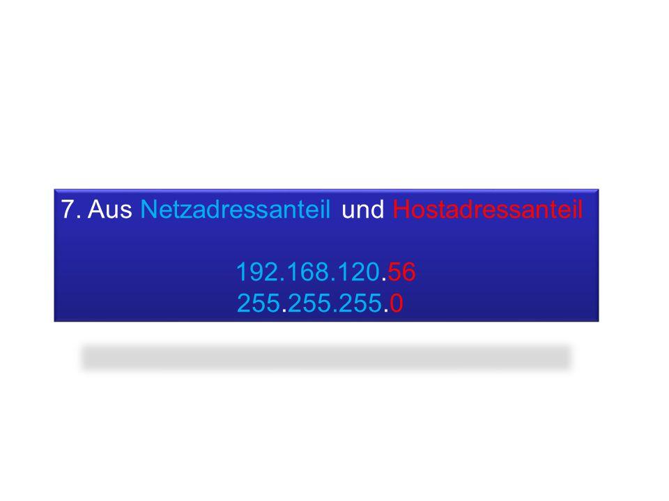 7. Aus Netzadressanteil und Hostadressanteil 192.168.120.56 255.255.255.0