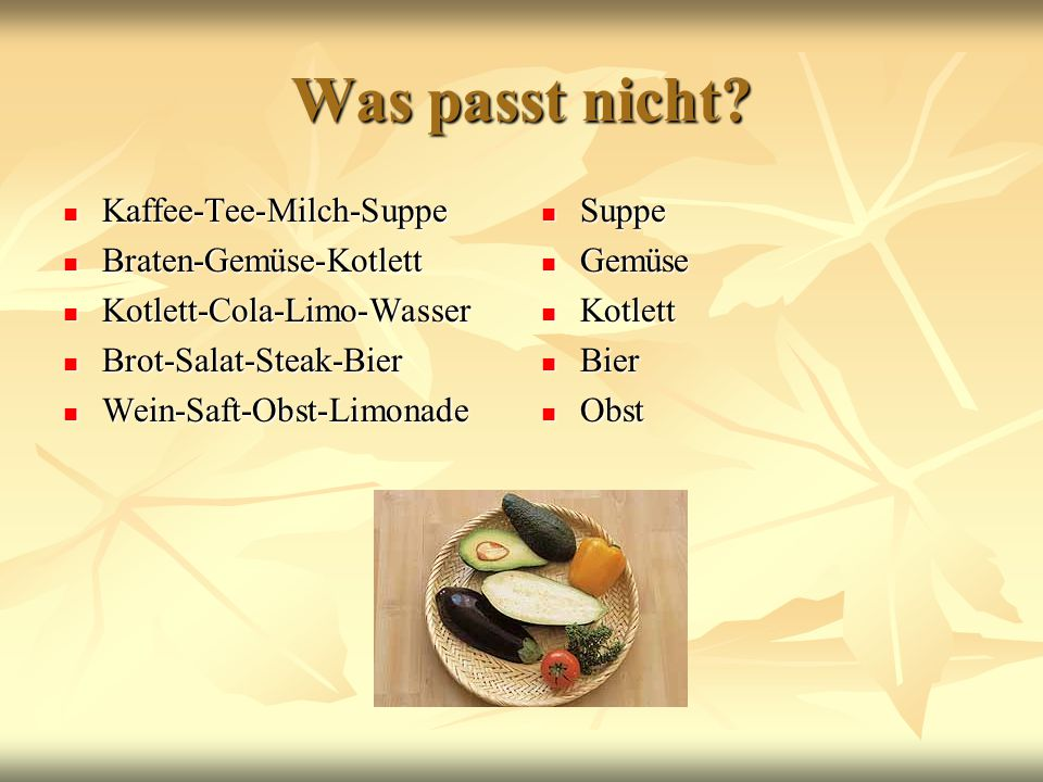 Was passt nicht? Kaffee-Tee-Milch-Suppe Kaffee-Tee-Milch-Suppe Braten-Gemüse-Kotlett Braten-Gemüse-Kotlett Kotlett-Cola-Limo-Wasser Kotlett-Cola-Limo-