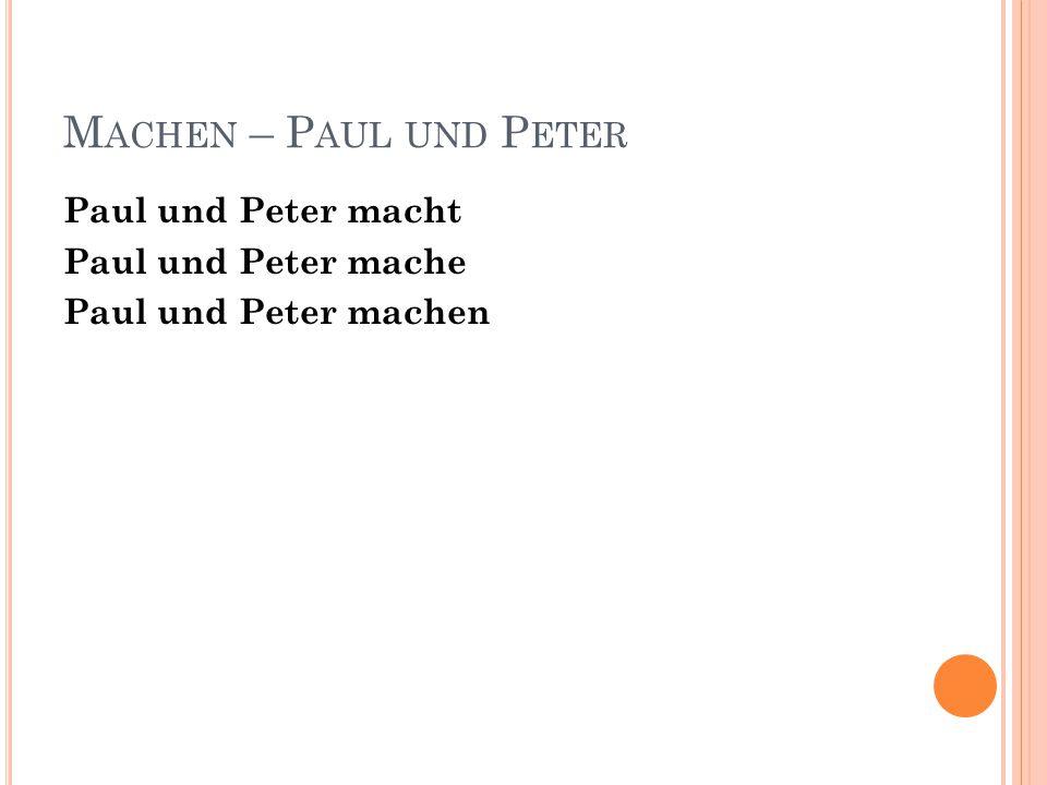 M ACHEN – P AUL UND P ETER Paul und Peter macht Paul und Peter mache Paul und Peter machen