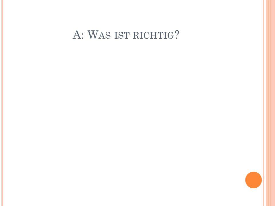 A: W AS IST RICHTIG ?