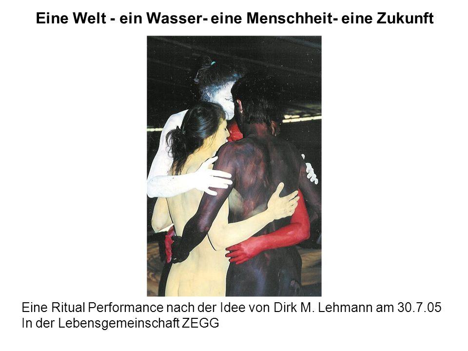 Eine Welt - ein Wasser- eine Menschheit- eine Zukunft Eine Ritual Performance nach der Idee von Dirk M. Lehmann am 30.7.05 In der Lebensgemeinschaft Z