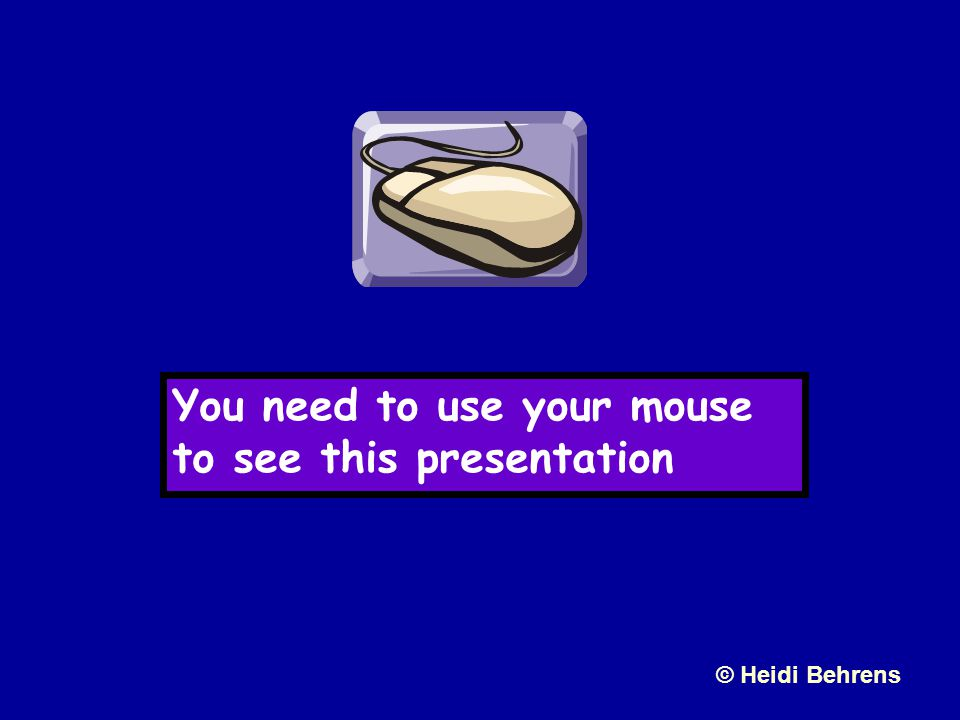 You need to use your mouse to see this presentation © Heidi Behrens