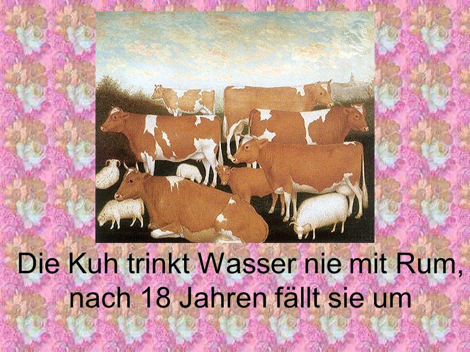 Mit 20 Jahren sterben Schaf und Ziegen, Die niemals Schnaps zu trinken kriegen.