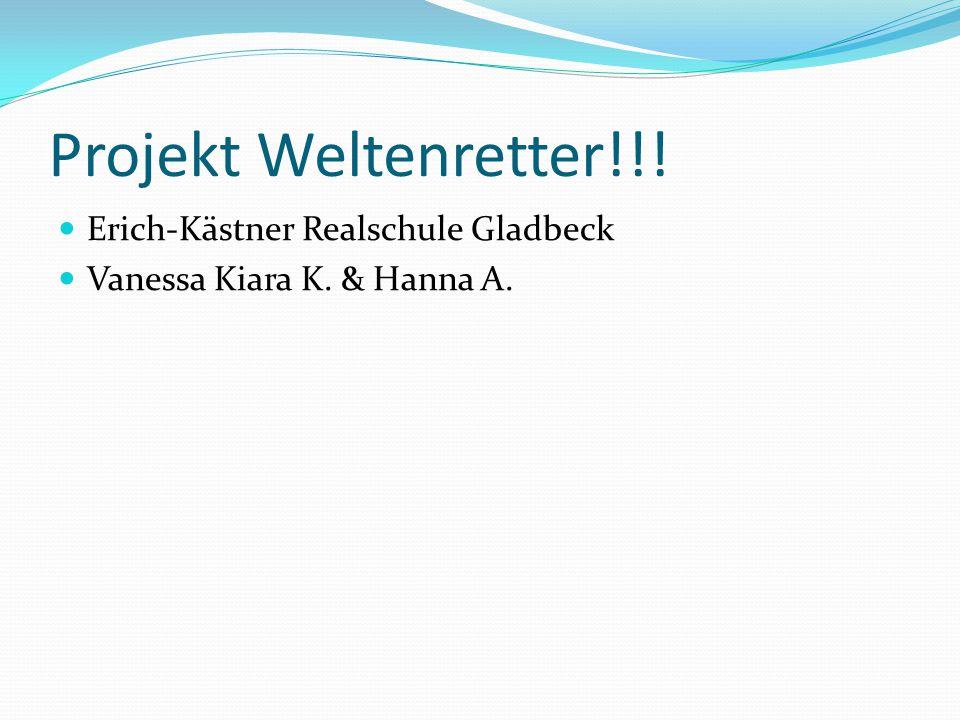Projekt Weltenretter!!! Erich-Kästner Realschule Gladbeck Vanessa Kiara K. & Hanna A.