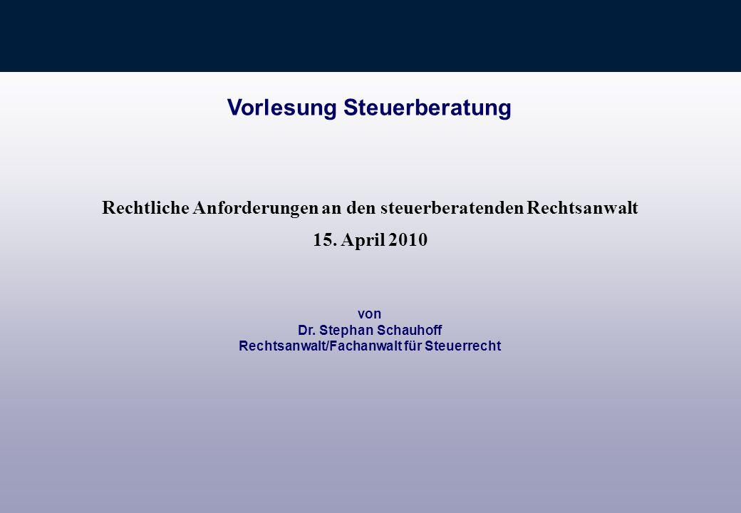 von Dr. Stephan Schauhoff Rechtsanwalt/Fachanwalt für Steuerrecht Vorlesung Steuerberatung Rechtliche Anforderungen an den steuerberatenden Rechtsanwa