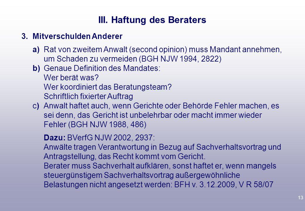 13 3.Mitverschulden Anderer a)Rat von zweitem Anwalt (second opinion) muss Mandant annehmen, um Schaden zu vermeiden (BGH NJW 1994, 2822) b)Genaue Def