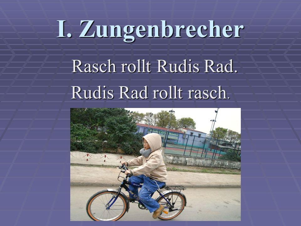 I. Zungenbrecher Rasch rollt Rudis Rad. Rasch rollt Rudis Rad. Rudis Rad rollt rasch.