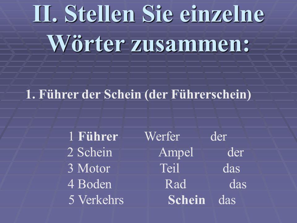 II. Stellen Sie einzelne Wörter zusammen: 1 Führer Werfer der 2 Schein Ampel der 3 Motor Teil das 4 Boden Rad das 5 Verkehrs Schein das 1. Führer der