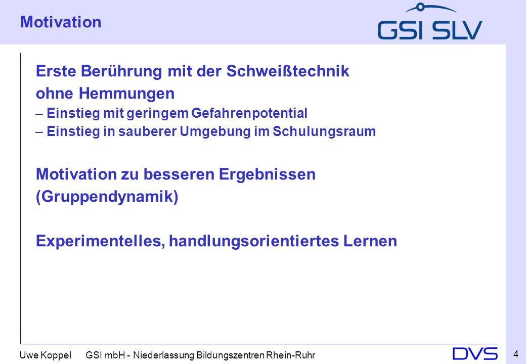 Uwe Koppel GSI mbH - Niederlassung Bildungszentren Rhein-Ruhr Motivation Erste Berührung mit der Schweißtechnik ohne Hemmungen – Einstieg mit geringem
