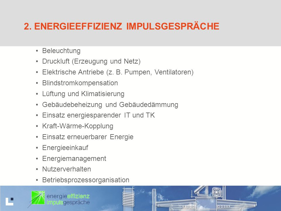 2. ENERGIEEFFIZIENZ IMPULSGESPRÄCHE Beleuchtung Druckluft (Erzeugung und Netz) Elektrische Antriebe (z. B. Pumpen, Ventilatoren) Blindstromkompensatio