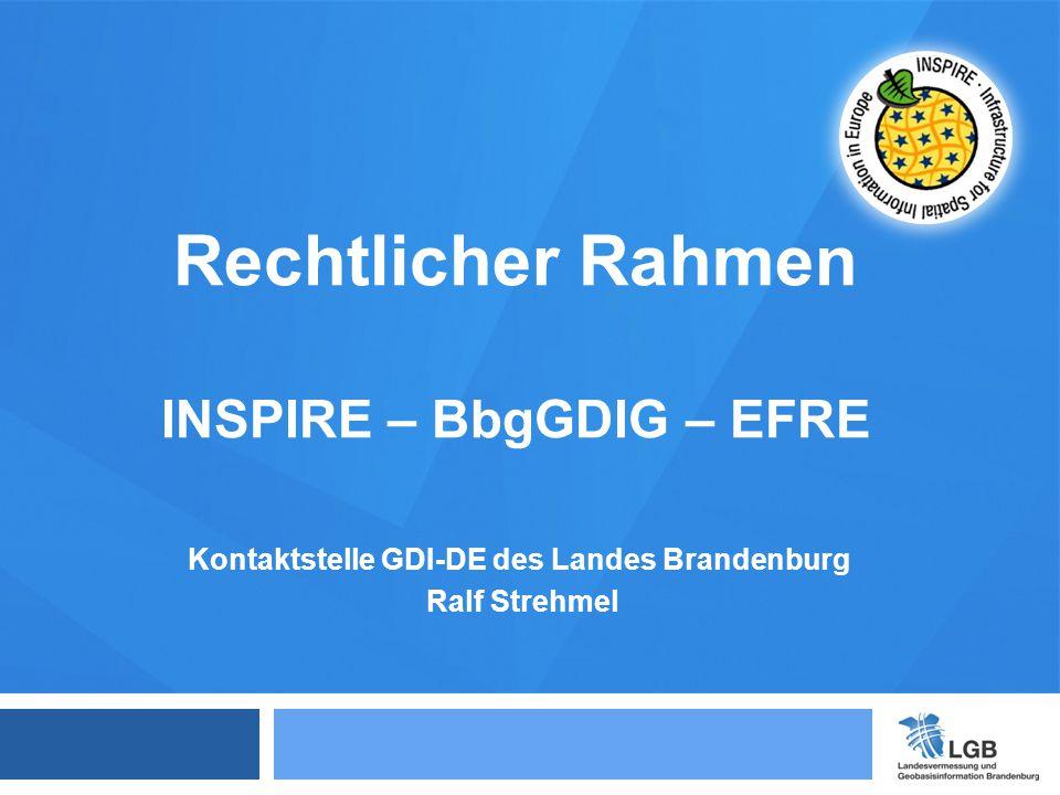 Kontaktstelle GDI-DE des Landes Brandenburg Ralf Strehmel Rechtlicher Rahmen INSPIRE – BbgGDIG – EFRE