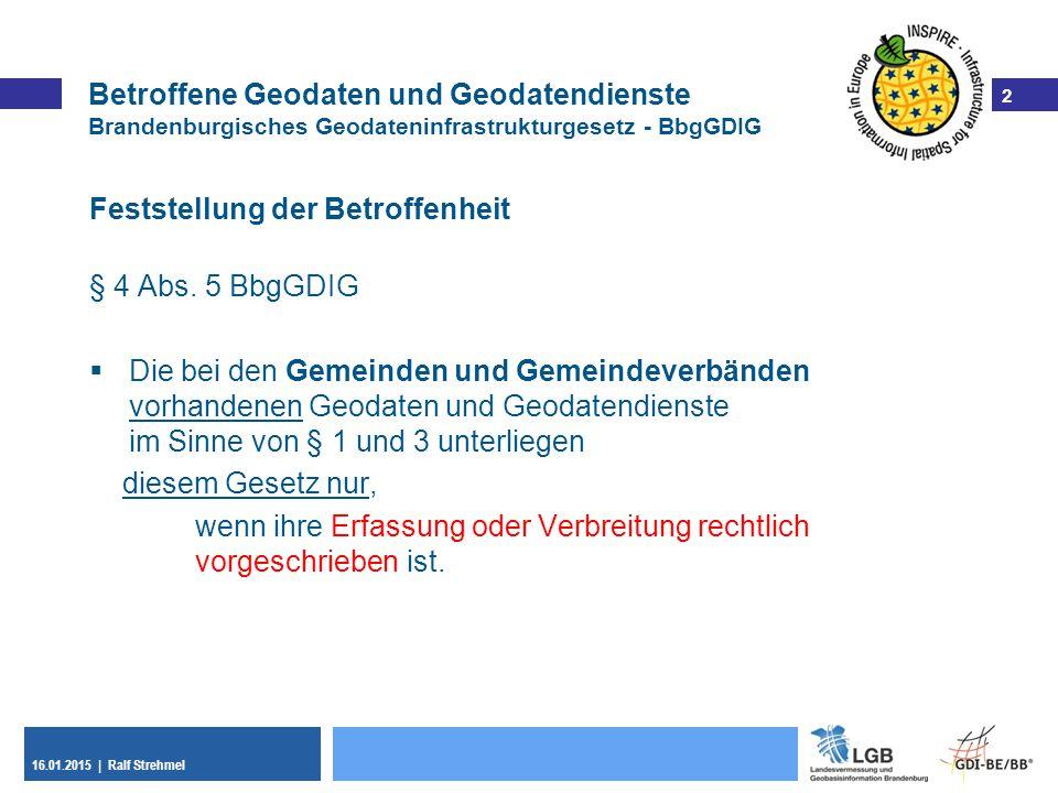 2 16.01.2015 | Ralf Strehmel 2 Betroffene Geodaten und Geodatendienste Brandenburgisches Geodateninfrastrukturgesetz - BbgGDIG Feststellung der Betrof