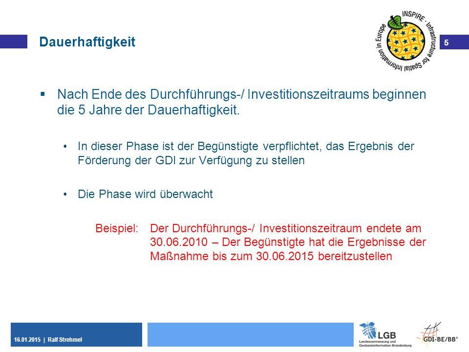 5 16.01.2015 | Ralf Strehmel 5 Dauerhaftigkeit  Nach Ende des Durchführungs-/ Investitionszeitraums beginnen die 5 Jahre der Dauerhaftigkeit. In dies
