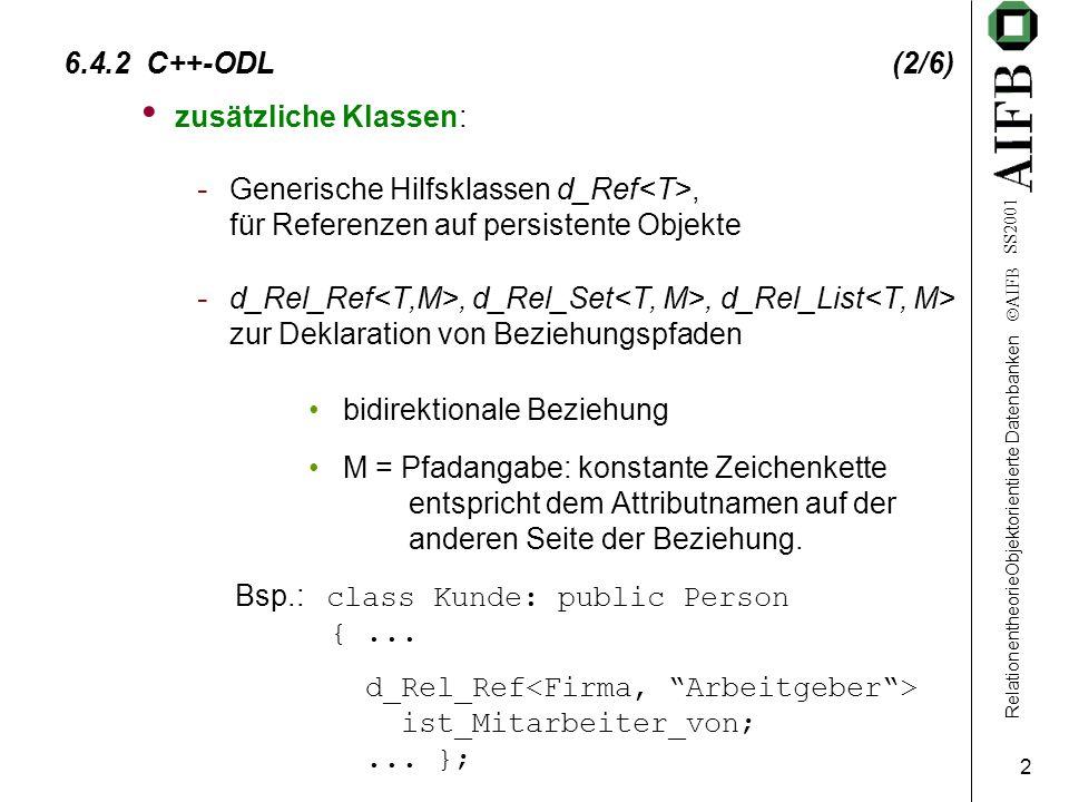 RelationentheorieObjektorientierte Datenbanken  AIFB SS2001 2 6.4.2 C++-ODL (2/6) zusätzliche Klassen: - Generische Hilfsklassen d_Ref, für Referenzen auf persistente Objekte - d_Rel_Ref, d_Rel_Set, d_Rel_List zur Deklaration von Beziehungspfaden bidirektionale Beziehung M = Pfadangabe: konstante Zeichenkette entspricht dem Attributnamen auf der anderen Seite der Beziehung.