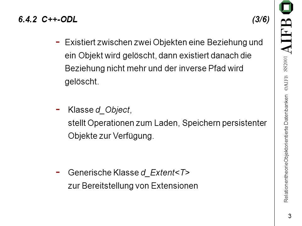 RelationentheorieObjektorientierte Datenbanken  AIFB SS2001 4 6.4.2 C++-ODL (4/6) Schema kann in C++ spezifiziert werden Syntax von C++ wird nicht erweitert Datenbank steht als Klassenbibliothek zur Verfügung Bidirektionale Beziehungen sind über Template-Klassen realisiert Persistenz wird durch Vererbung bereitgestellt Schlüssel werden nicht unterstützt